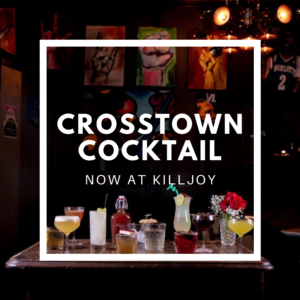 Crosstown Cocktail Now at Killjoy